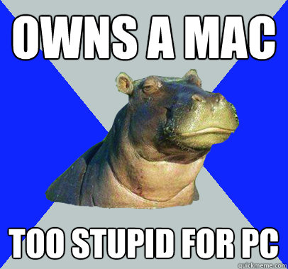 owns a mac too stupid for pc - Skeptical Hippo