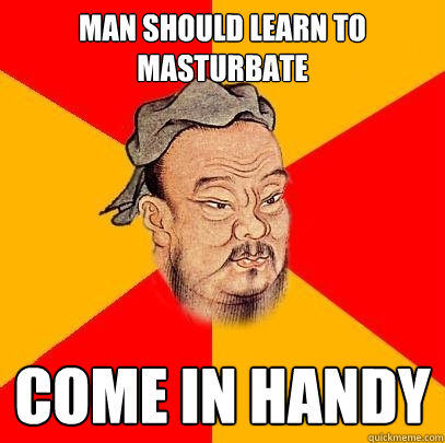 man should learn to masturbate come in handy - Confucius says