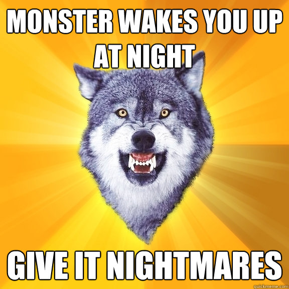 monster wakes you up at night give it nightmares - Courage Wolf