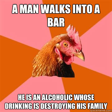 a man walks into a bar he is an alcoholic whose drinking is  - Anti-Joke Chicken