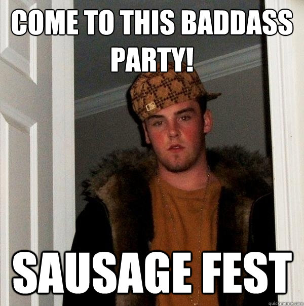 come to this baddass party sausage fest - Scumbag Steve