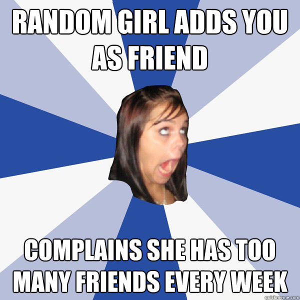 random girl adds you as friend complains she has too many fr - Annoying Facebook Girl