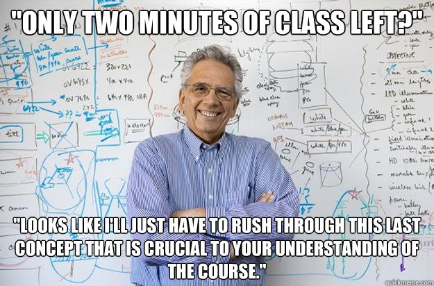 only two minutes of class left looks like ill just have - Engineering Professor
