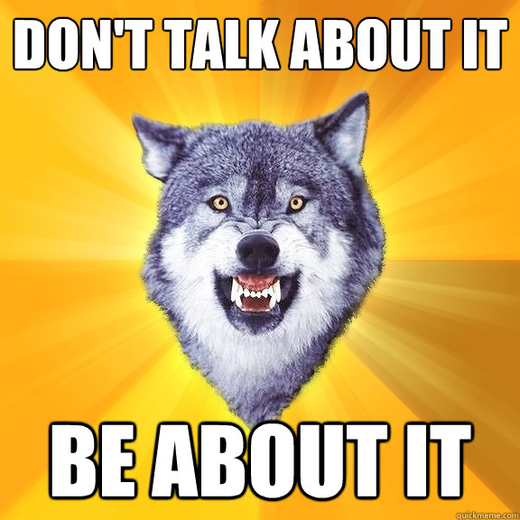 dont talk about it be about it - Courage Wolf