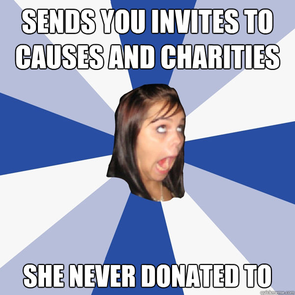 sends you invites to causes and charities she never donated  - Annoying Facebook Girl