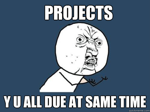 projects y u all due at same time - Y U No