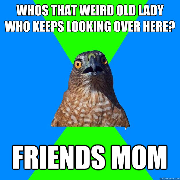 whos that weird old lady who keeps looking over here friend - Hawkward