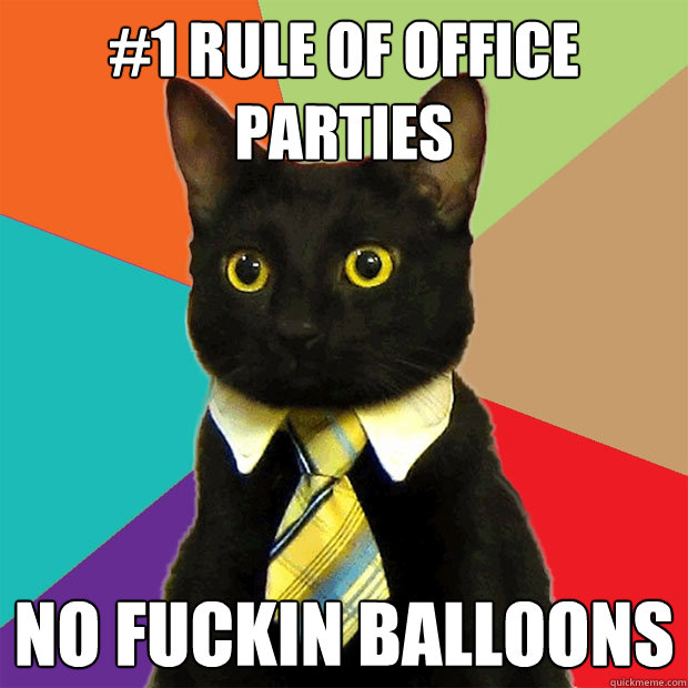 1 rule of office parties no fuckin balloons - Business Cat