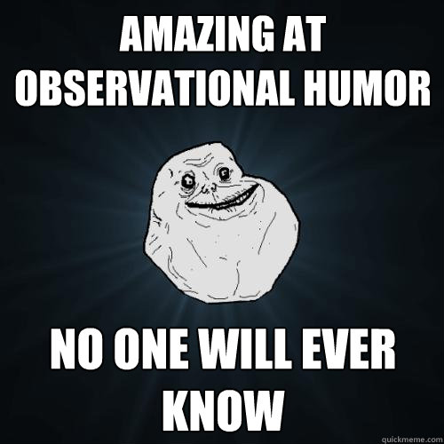 amazing at observational humor no one will ever know - Forever Alone