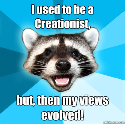 i used to be a creationist but then my views evolved - Lame Pun Coon
