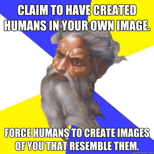 claim to have created humans in your own image force humans - Advice God