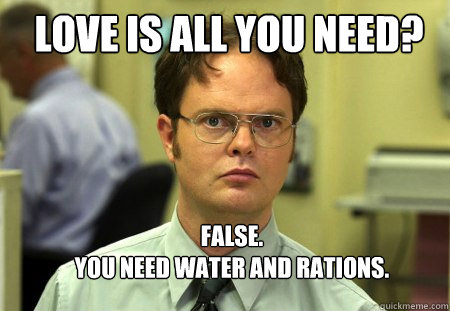 love is all you need false you need water and rations - Schrute