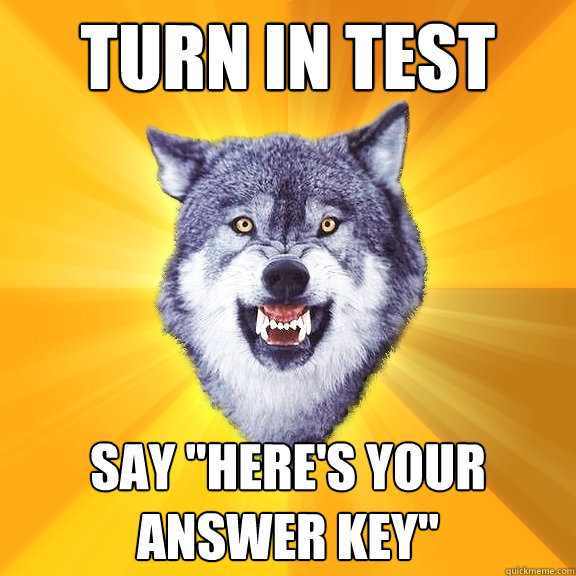 turn in test say heres your answer key - Courage Wolf