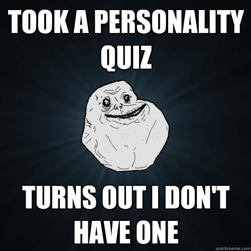 took a personality quiz turns out i dont have one - Forever Alone