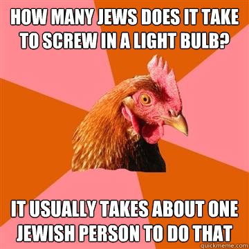 how many jews does it take to screw in a light bulb it usua - Anti-Joke Chicken