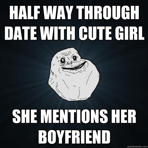 half way through date with cute girl she mentions her boyfri - Forever Alone