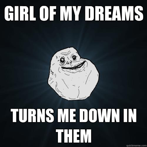 girl of my dreams turns me down in them - Forever Alone