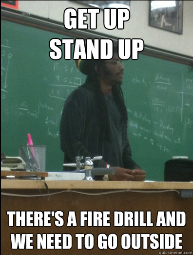 get up stand up theres a fire drill and we need to go outsi - Rasta Science Teacher