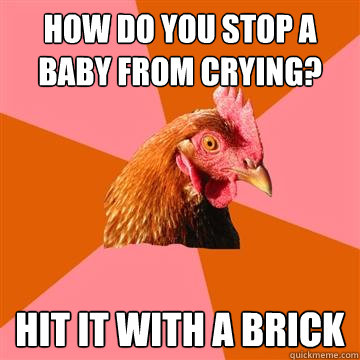 how do you stop a baby from crying hit it with a brick - Anti-Joke Chicken