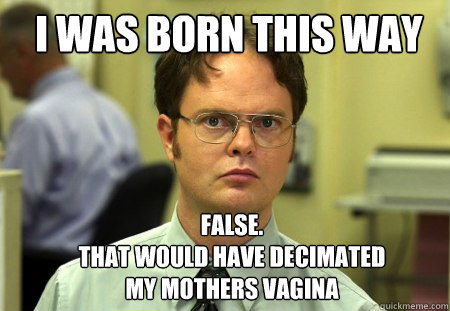 i was born this way false that would have decimated my mo - Schrute