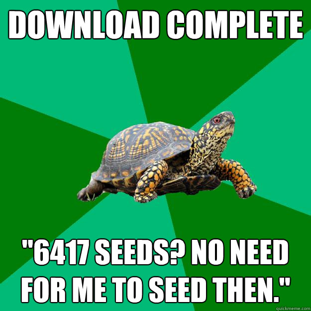 download complete 6417 seeds no need for me to seed then - Torrenting Turtle