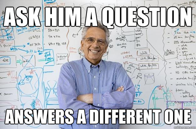 ask him a question answers a different one - Engineering Professor