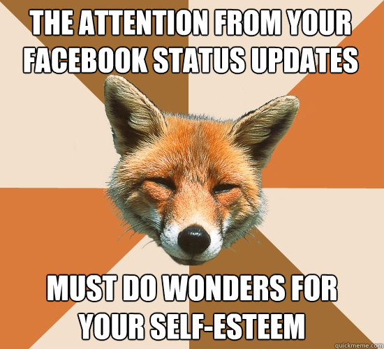 the attention from your facebook status updates must do wond - Condescending Fox