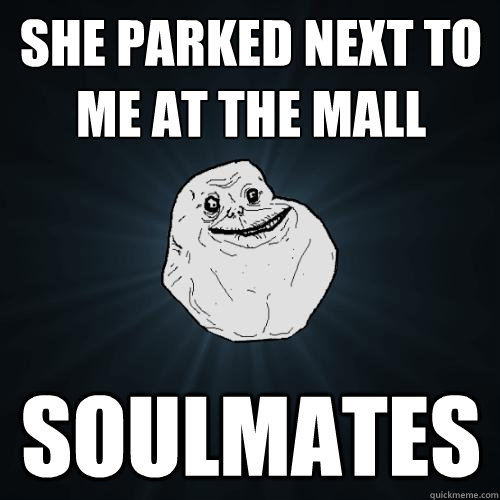 she parked next to me at the mall soulmates - Forever Alone