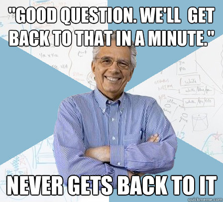 good question well get back to that in a minute never  - Engineering Professor