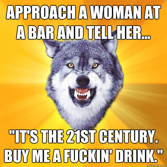 approach a woman at a bar and tell her its the 21st cen - Courage Wolf