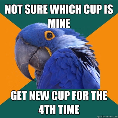 not sure which cup is mine get new cup for the 4th time - Paranoid Parrot