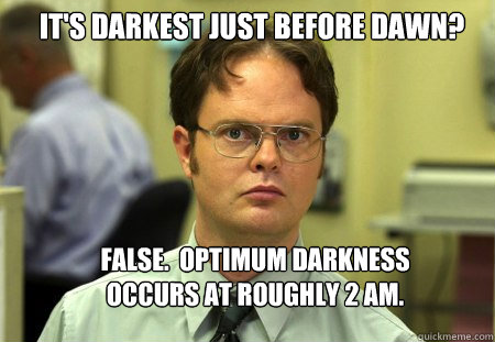 its darkest just before dawn false optimum darkness occu - Schrute