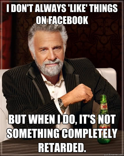 i dont always like things on facebook but when i do its - The Most Interesting Man In The World