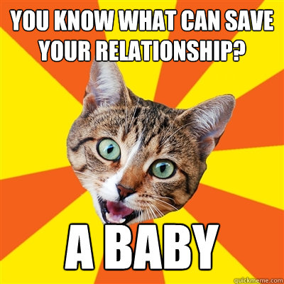 you know what can save your relationship a baby - Bad Advice Cat