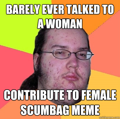 barely ever talked to a woman contribute to female scumbag m - Butthurt Dweller