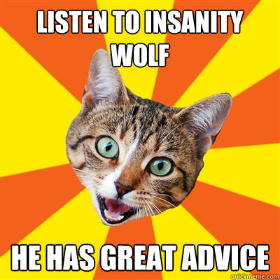 listen to insanity wolf he has great advice - Bad Advice Cat