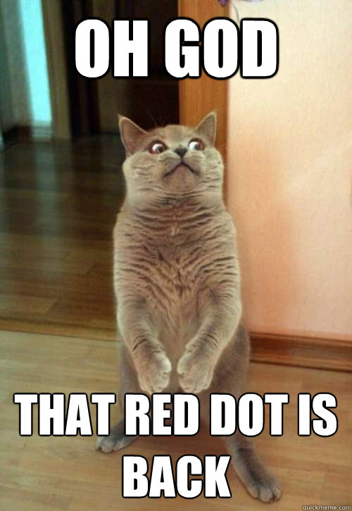 oh god that red dot is back - Horrorcat