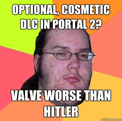 optional cosmetic dlc in portal 2 valve worse than hitler - Butthurt Dweller