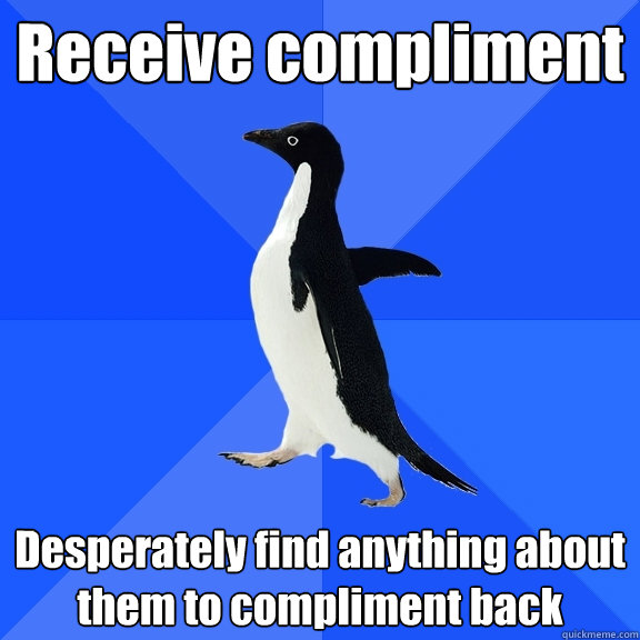 receive compliment desperately find anything about them to c - Socially Awkward Penguin