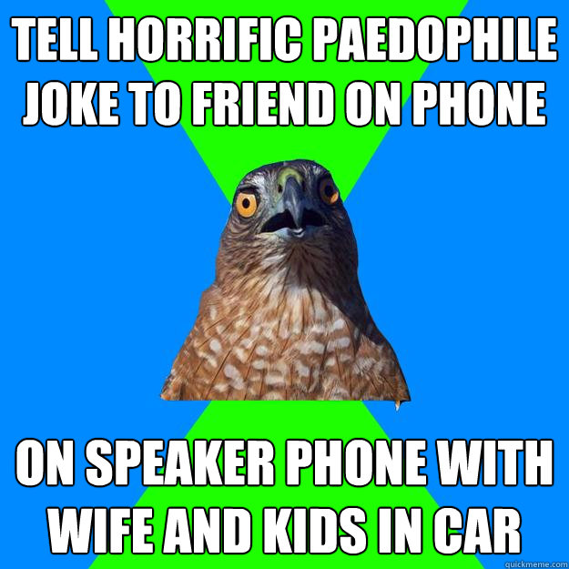 tell horrific paedophile joke to friend on phone on speaker  - Hawkward