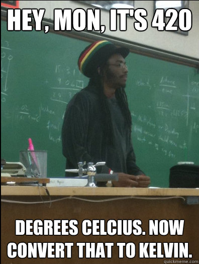 hey mon its 420 degrees celcius now convert that to kelv - Rasta Science Teacher