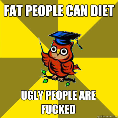 fat people can diet ugly people are fucked - Observational Owl