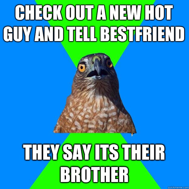 Check out a new hot guy and tell bestfriend They say its the - Hawkward