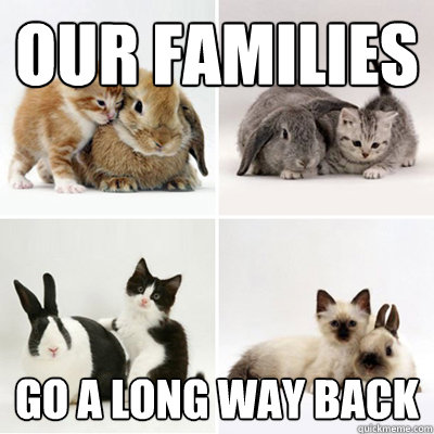 our families go a long way back -