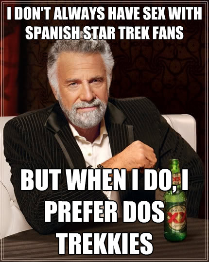 i dont always have sex with spanish star trek fans but when - The Most Interesting Man In The World