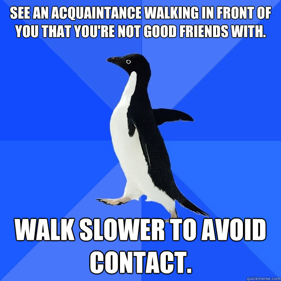see an acquaintance walking in front of you that youre not  - Socially Awkward Penguin