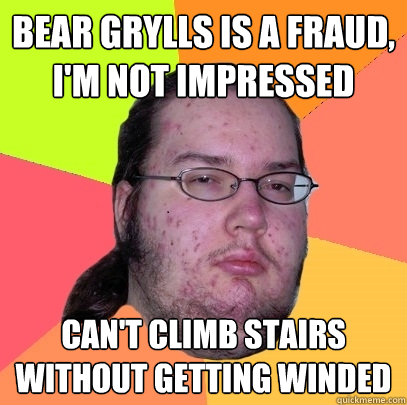 bear grylls is a fraud im not impressed cant climb stairs - Butthurt Dweller