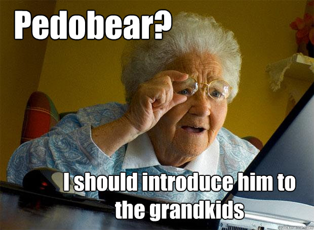 pedobear i should introduce him to the grandkids - Grandma finds the Internet