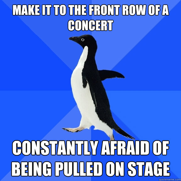 make it to the front row of a concert constantly afraid of b - Socially Awkward Penguin
