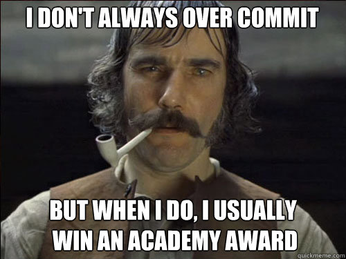 i dont always over commit but when i do i usually win an  - Overly committed Daniel Day Lewis